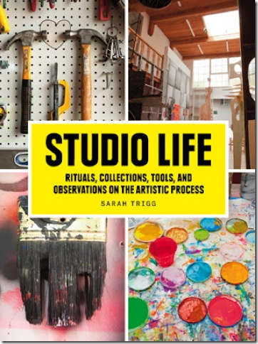 The cover of Studio Life: Rituals, Collections, Tools, and Observations on the Artist Process, by Sarah Trigg. (Courtesy of Princeton Architectural Press)